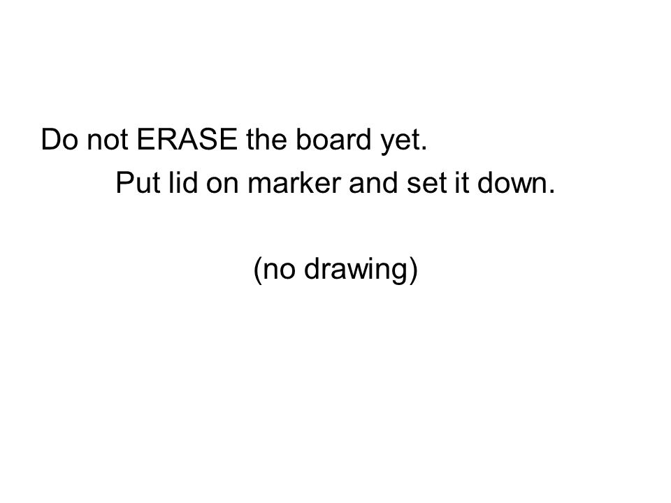 Do not ERASE the board yet. Put lid on marker and set it down. (no drawing)