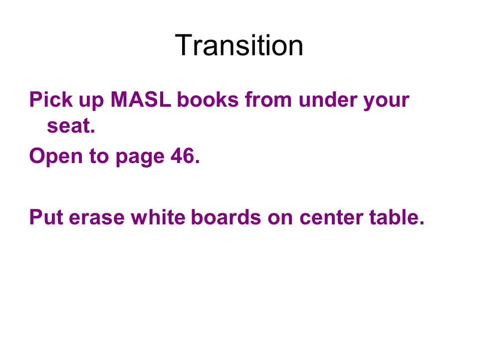 Transition Pick up MASL books from under your seat. Open to page 46. Put erase white boards on center table.