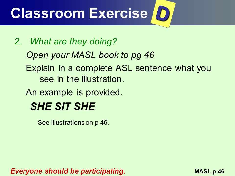 Classroom Exercise 2.What are they doing? Open your MASL book to pg 46 Explain in a complete ASL sentence what you see in the illustration. An example