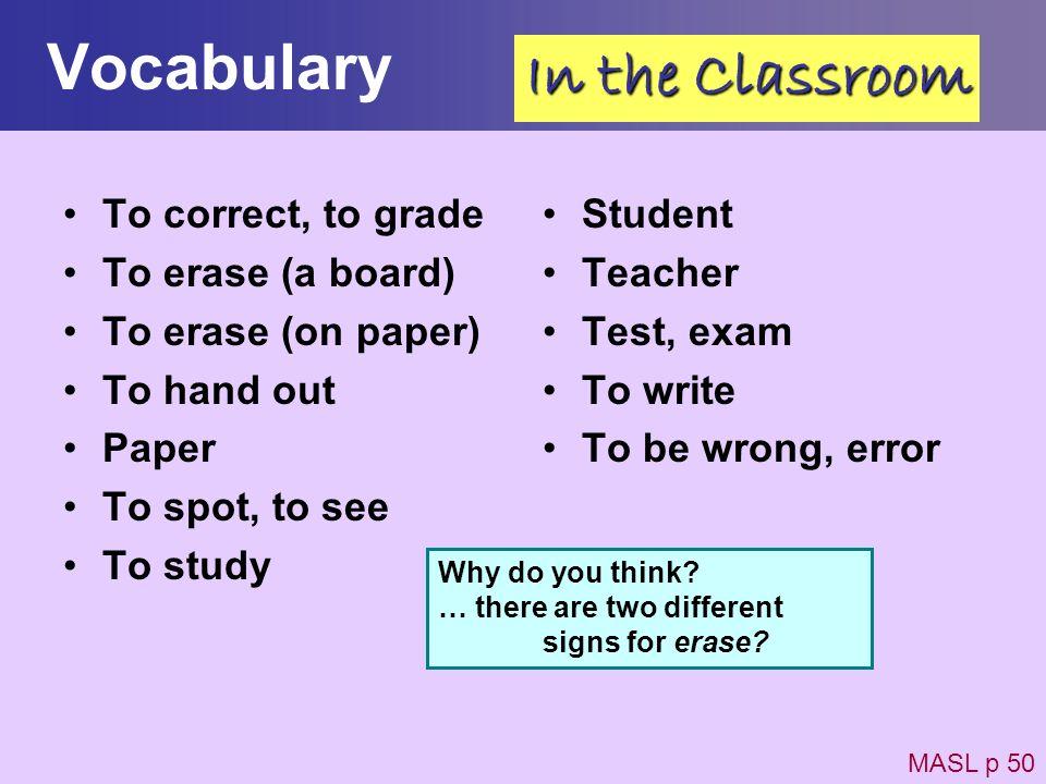 Vocabulary To correct, to grade To erase (a board) To erase (on paper) To hand out Paper To spot, to see To study Student Teacher Test, exam To write