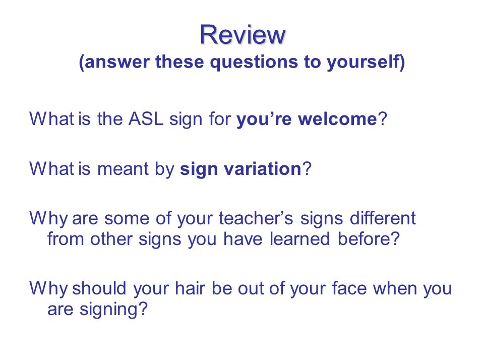 Review Review (answer these questions to yourself) What is the ASL sign for youre welcome? What is meant by sign variation? Why are some of your teach