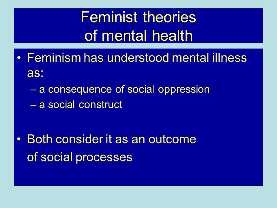 Feminist theories of mental health Feminism has understood mental illness as: –a consequence of social oppression –a social construct Both consider it
