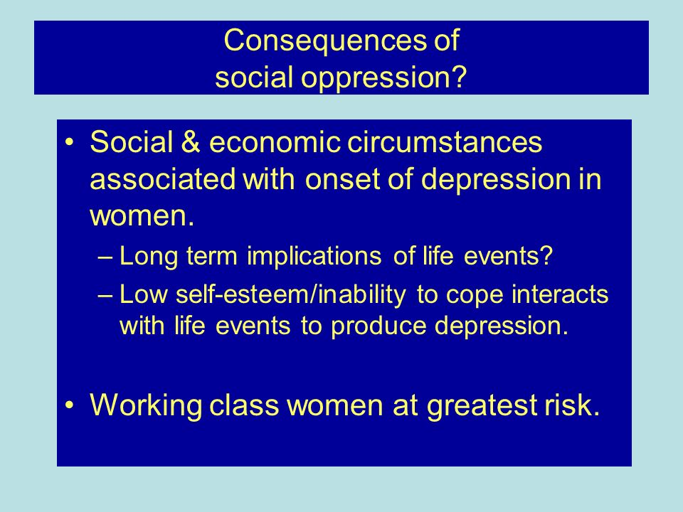 Consequences of social oppression? Social & economic circumstances associated with onset of depression in women. –Long term implications of life event