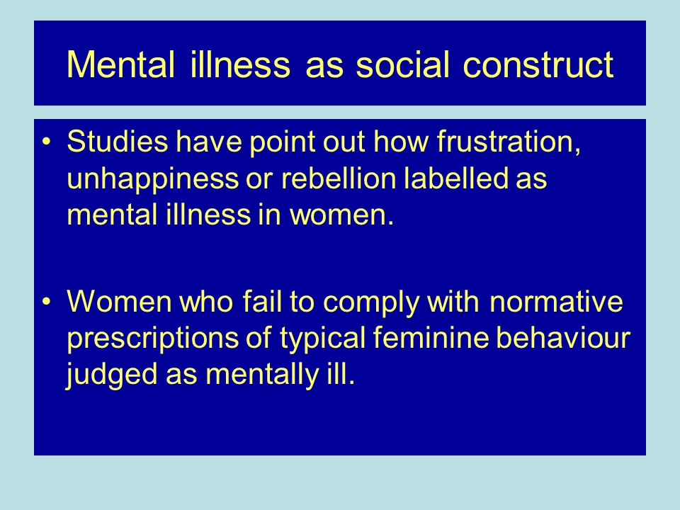 Mental illness as social construct Studies have point out how frustration, unhappiness or rebellion labelled as mental illness in women. Women who fai