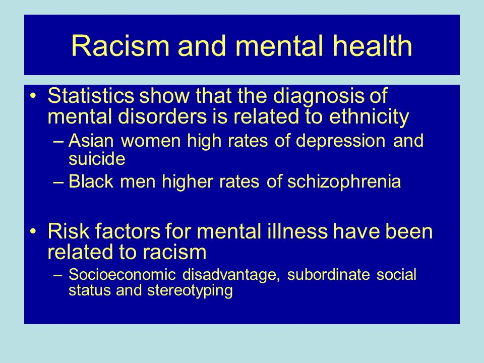 Racism and mental health Statistics show that the diagnosis of mental disorders is related to ethnicity –Asian women high rates of depression and suic