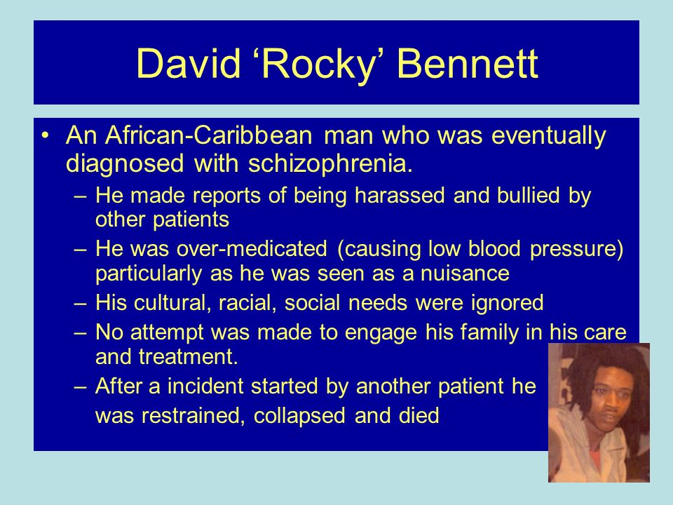David Rocky Bennett An African-Caribbean man who was eventually diagnosed with schizophrenia. –He made reports of being harassed and bullied by other
