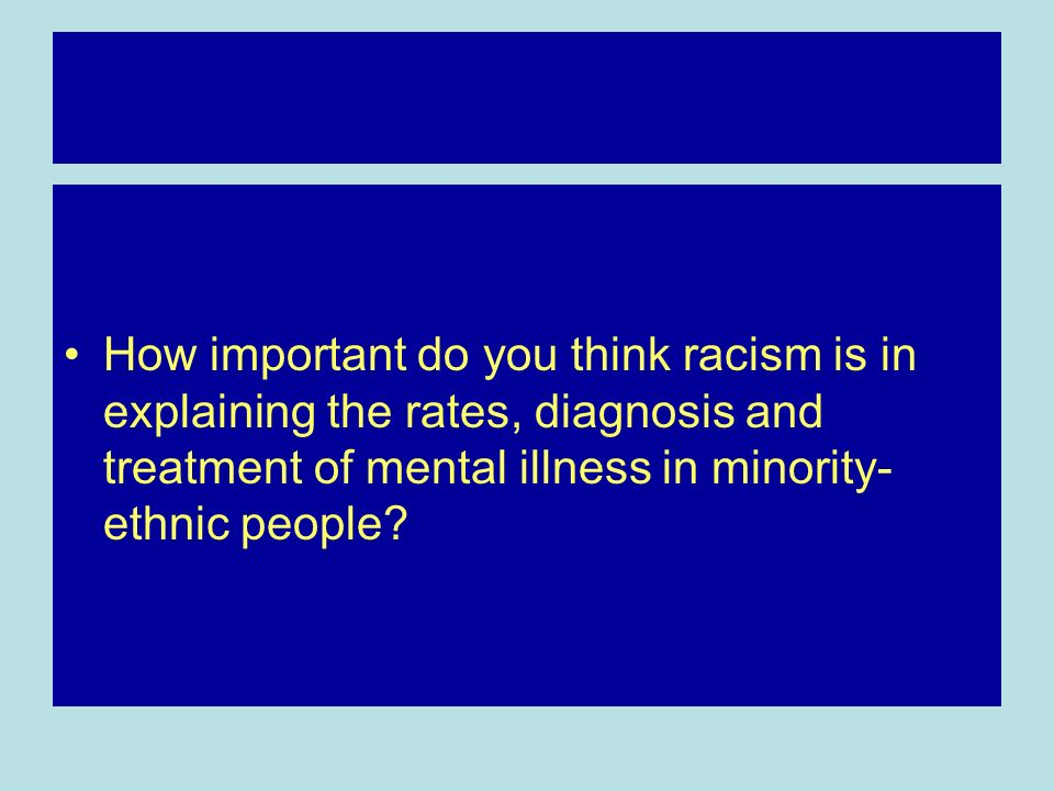 How important do you think racism is in explaining the rates, diagnosis and treatment of mental illness in minority- ethnic people?