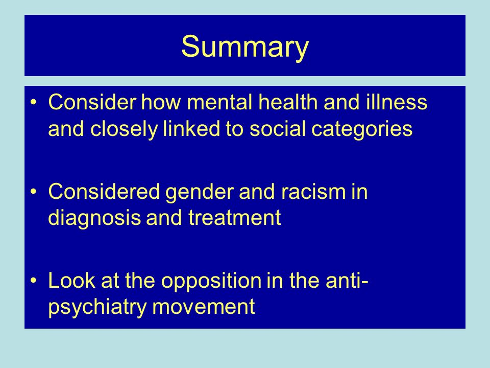 Summary Consider how mental health and illness and closely linked to social categories Considered gender and racism in diagnosis and treatment Look at