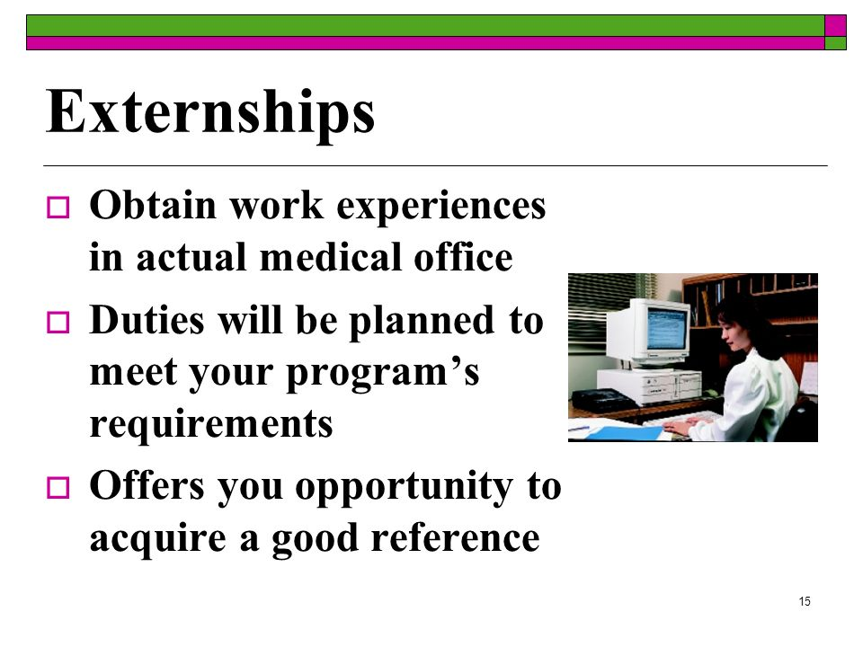 15 Externships Obtain work experiences in actual medical office Duties will be planned to meet your programs requirements Offers you opportunity to ac