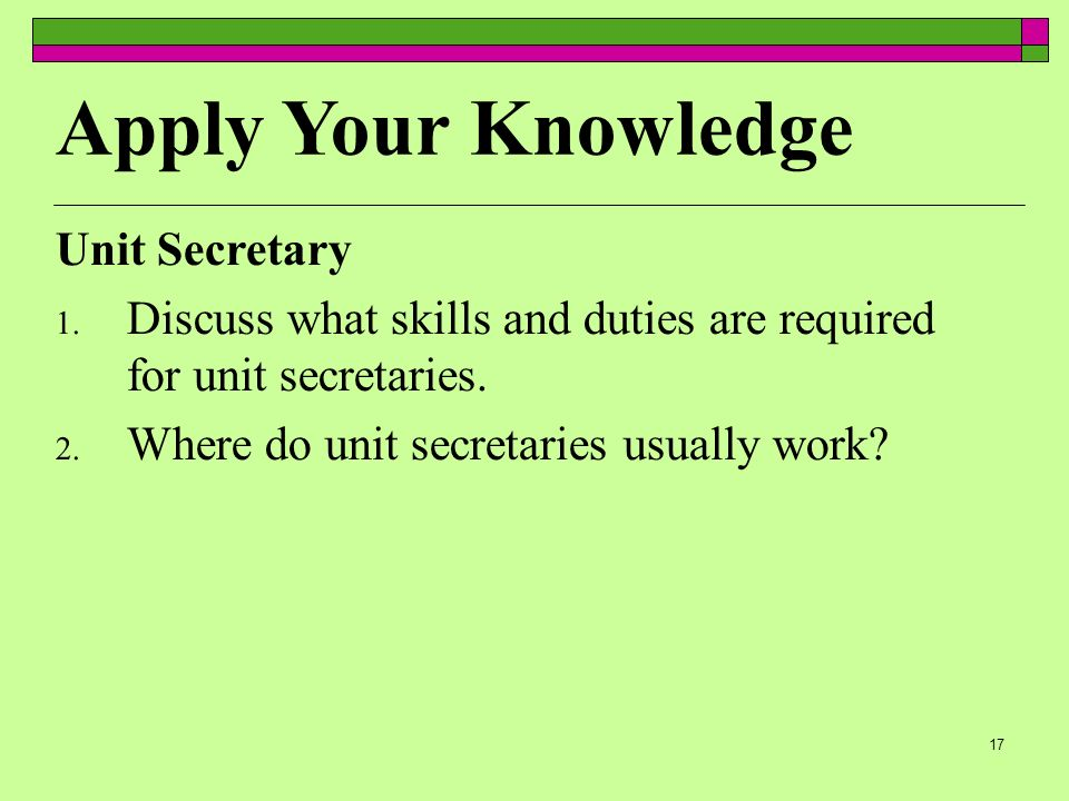 17 Unit Secretary 1. Discuss what skills and duties are required for unit secretaries.