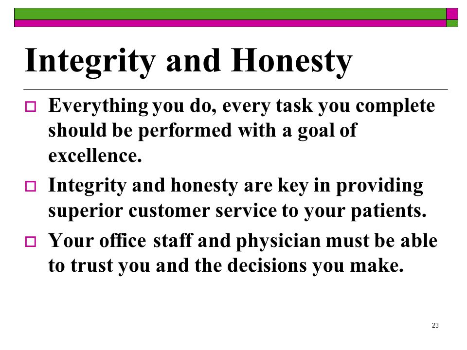 23 Integrity and Honesty Everything you do, every task you complete should be performed with a goal of excellence.