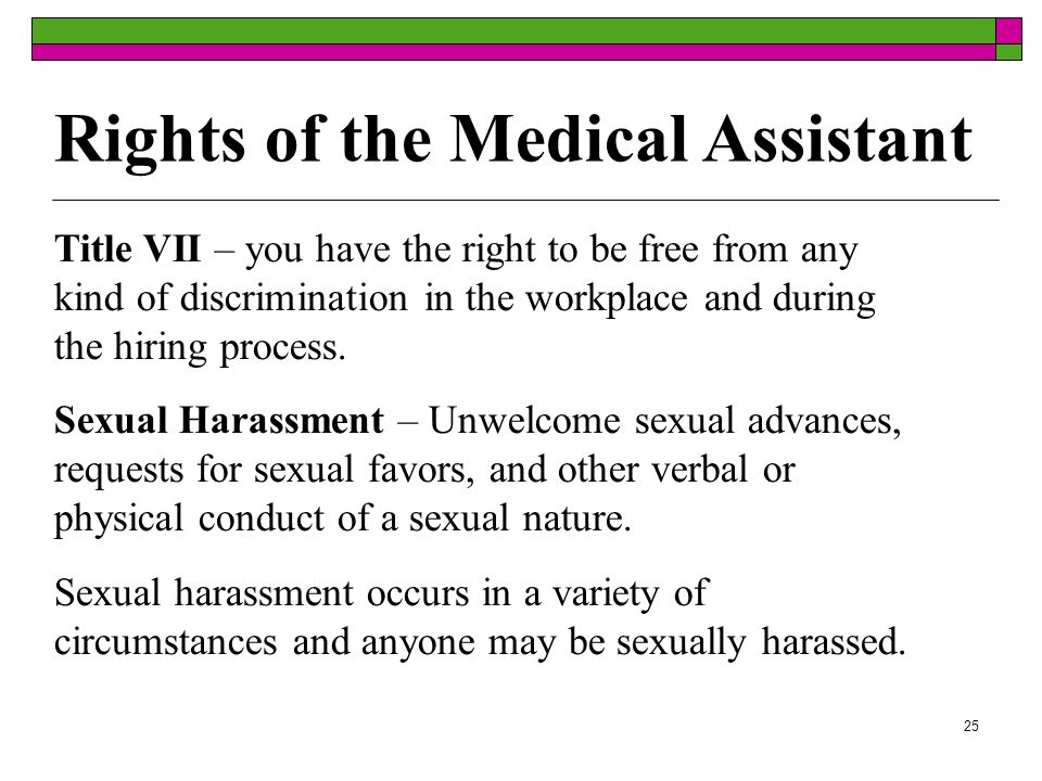 25 Rights of the Medical Assistant Title VII – you have the right to be free from any kind of discrimination in the workplace and during the hiring process.