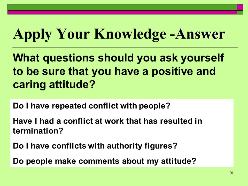 28 Answer Apply Your Knowledge -Answer Do I have repeated conflict with people? Have I had a conflict at work that has resulted in termination? Do I h