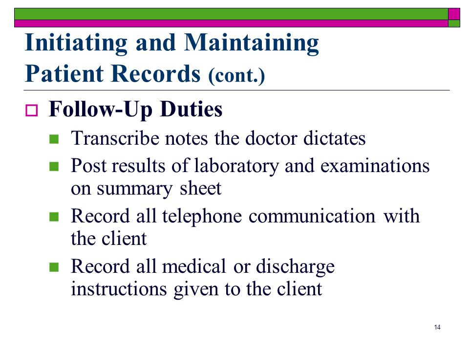 14 Follow-Up Duties Transcribe notes the doctor dictates Post results of laboratory and examinations on summary sheet Record all telephone communication with the client Record all medical or discharge instructions given to the client Initiating and Maintaining Patient Records (cont.)