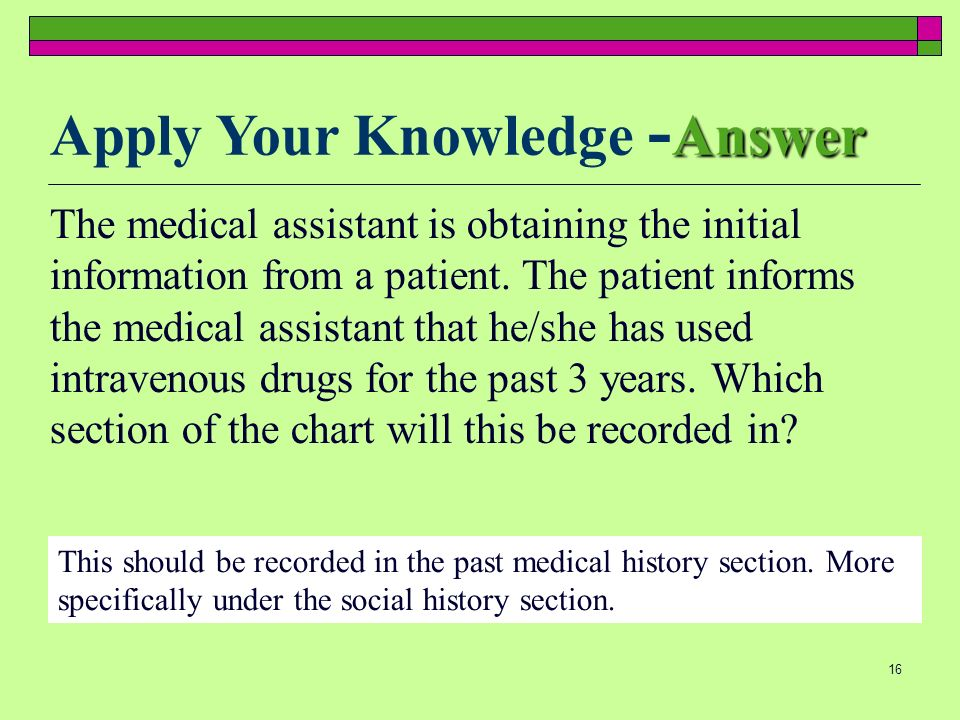16 The medical assistant is obtaining the initial information from a patient. The patient informs the medical assistant that he/she has used intraveno