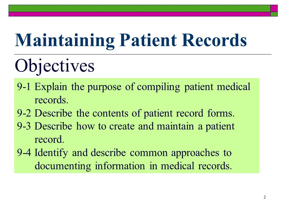 2 Objectives 9-1 Explain the purpose of compiling patient medical records. 9-2 Describe the contents of patient record forms. 9-3 Describe how to crea