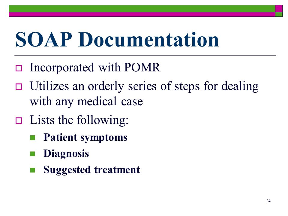 24 SOAP Documentation Incorporated with POMR Utilizes an orderly series of steps for dealing with any medical case Lists the following: Patient symptoms Diagnosis Suggested treatment