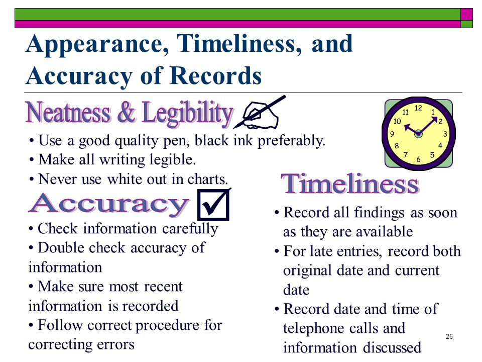 26 Appearance, Timeliness, and Accuracy of Records Use a good quality pen, black ink preferably. Make all writing legible. Never use white out in char