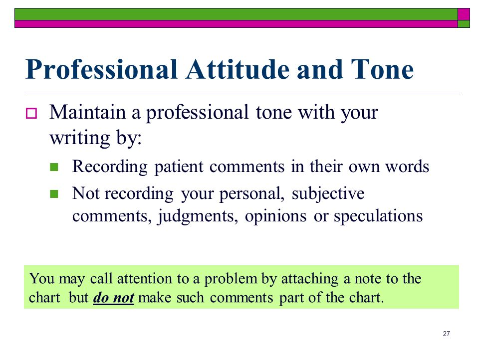 27 Professional Attitude and Tone Maintain a professional tone with your writing by: Recording patient comments in their own words Not recording your personal, subjective comments, judgments, opinions or speculations You may call attention to a problem by attaching a note to the chart but do not make such comments part of the chart.