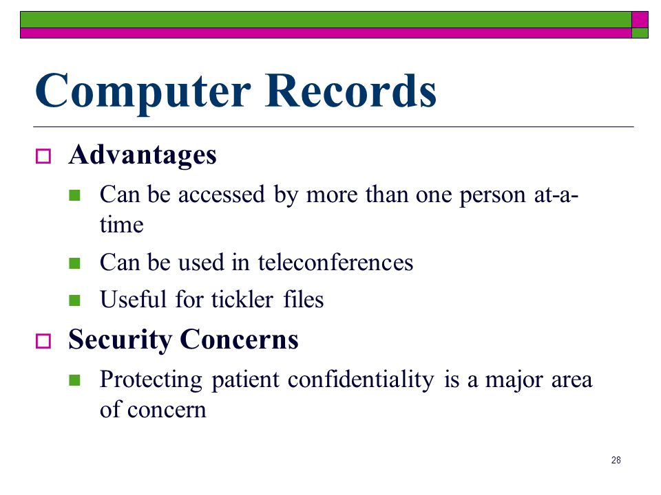 28 Computer Records Advantages Can be accessed by more than one person at-a- time Can be used in teleconferences Useful for tickler files Security Concerns Protecting patient confidentiality is a major area of concern