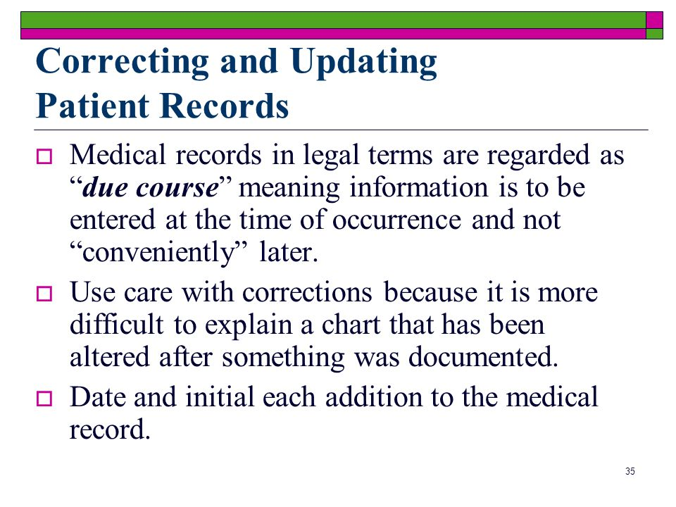 35 Correcting and Updating Patient Records Medical records in legal terms are regarded asdue course meaning information is to be entered at the time of occurrence and not conveniently later.