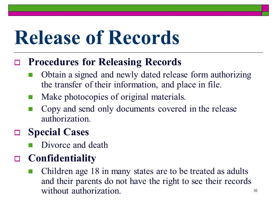 36 Release of Records Procedures for Releasing Records Obtain a signed and newly dated release form authorizing the transfer of their information, and place in file.