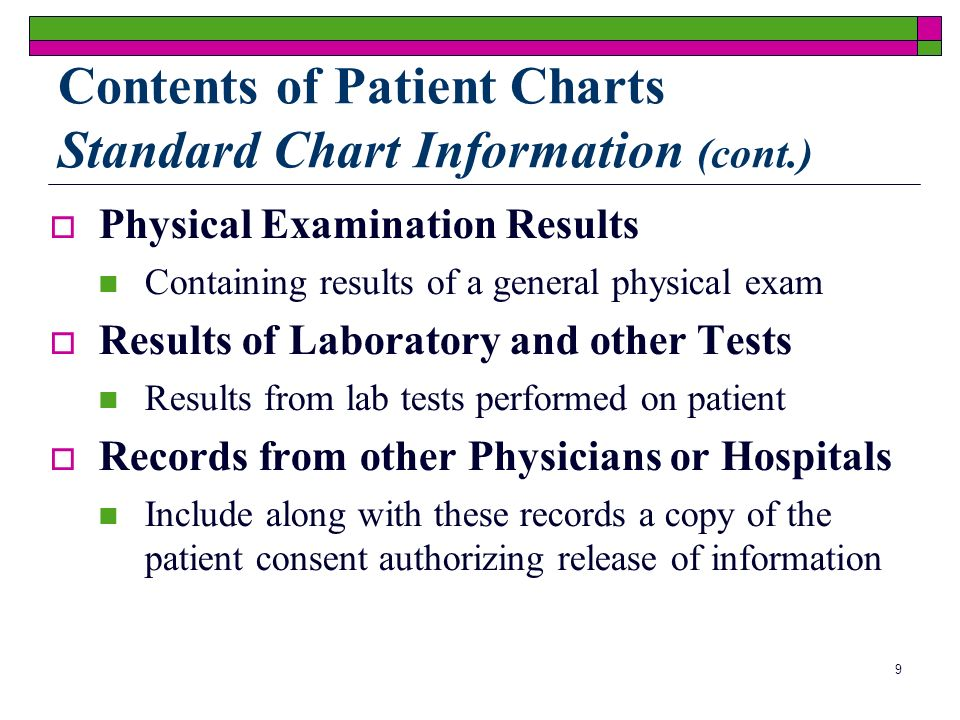 9 Physical Examination Results Containing results of a general physical exam Results of Laboratory and other Tests Results from lab tests performed on patient Records from other Physicians or Hospitals Include along with these records a copy of the patient consent authorizing release of information Contents of Patient Charts Standard Chart Information (cont.)