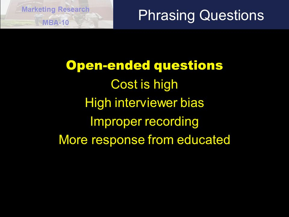 Marketing Research MBA-10 Phrasing Questions Open-ended questions Cost is high High interviewer bias Improper recording More response from educated