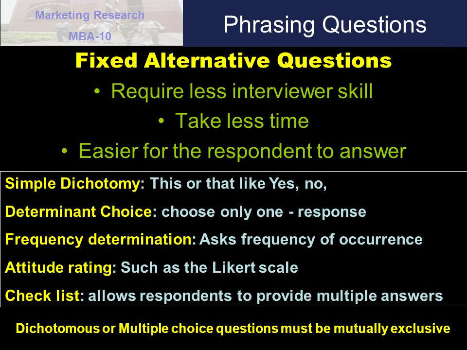 Marketing Research MBA-10 Phrasing Questions Fixed Alternative Questions Require less interviewer skill Take less time Easier for the respondent to answer Simple Dichotomy: This or that like Yes, no, Determinant Choice: choose only one - response Frequency determination: Asks frequency of occurrence Attitude rating: Such as the Likert scale Check list: allows respondents to provide multiple answers Dichotomous or Multiple choice questions must be mutually exclusive