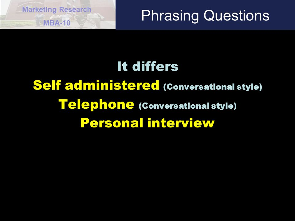 Marketing Research MBA-10 Phrasing Questions It differs Self administered (Conversational style) Telephone (Conversational style) Personal interview