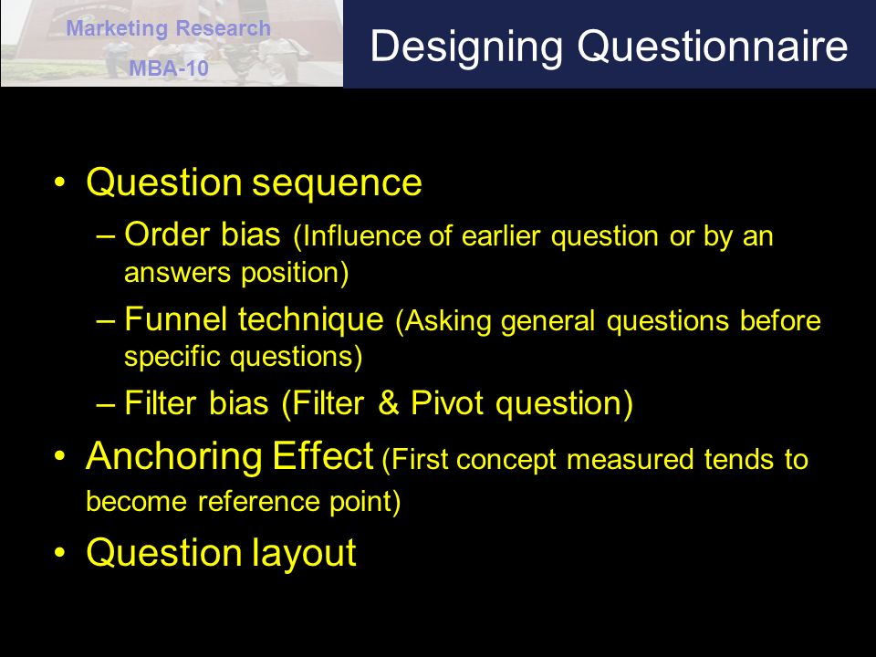 Marketing Research MBA-10 Designing Questionnaire Question sequence –Order bias (Influence of earlier question or by an answers position) –Funnel technique (Asking general questions before specific questions) –Filter bias (Filter & Pivot question) Anchoring Effect (First concept measured tends to become reference point) Question layout