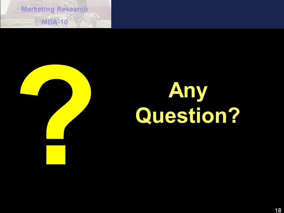 Marketing Research MBA-10 18 ? Any Question?