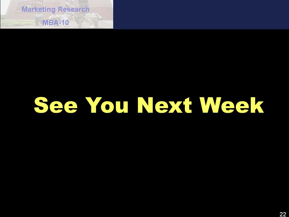 Marketing Research MBA-10 22 See You Next Week