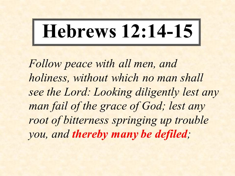 Hebrews 12:14-15 Follow peace with all men, and holiness, without which no man shall see the Lord: Looking diligently lest any man fail of the grace o