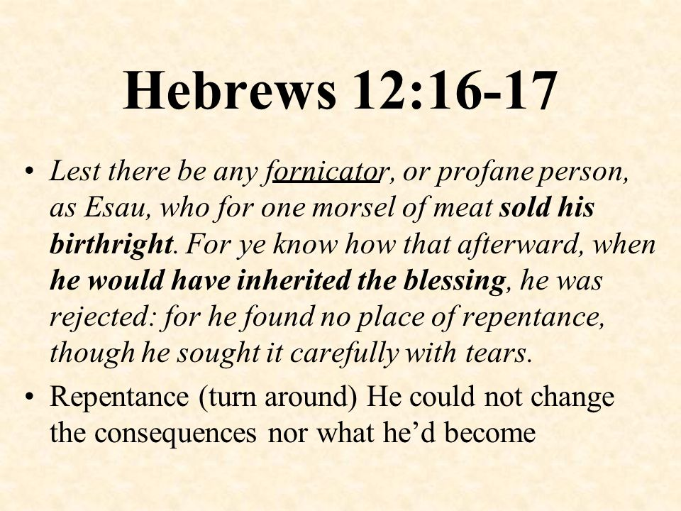 Hebrews 12:16-17 Lest there be any fornicator, or profane person, as Esau, who for one morsel of meat sold his birthright. For ye know how that afterw