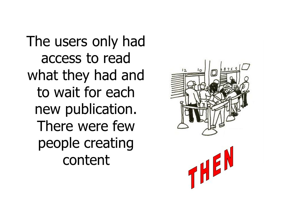 The users only had access to read what they had and to wait for each new publication. There were few people creating content