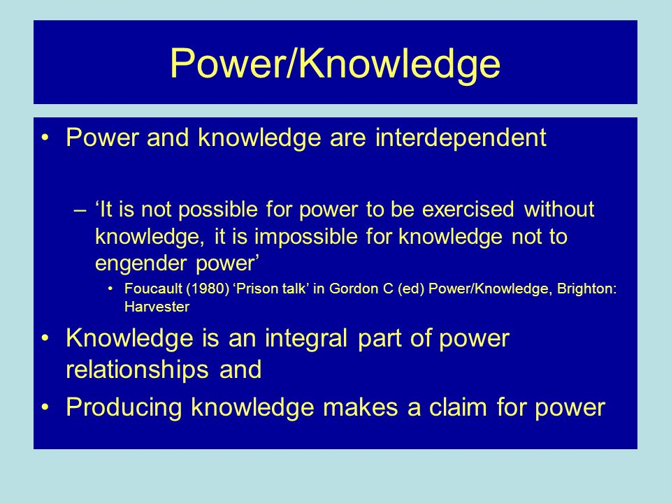 Power/Knowledge Power and knowledge are interdependent –It is not possible for power to be exercised without knowledge, it is impossible for knowledge not to engender power Foucault (1980) Prison talk in Gordon C (ed) Power/Knowledge, Brighton: Harvester Knowledge is an integral part of power relationships and Producing knowledge makes a claim for power