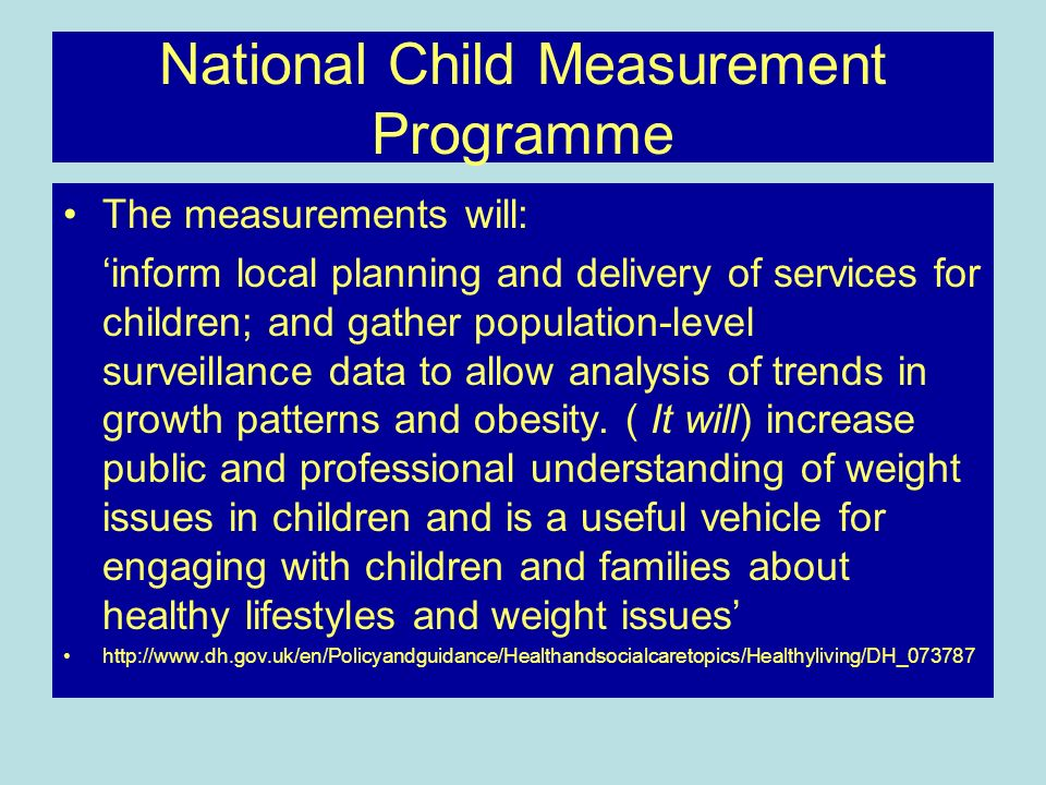 National Child Measurement Programme The measurements will: inform local planning and delivery of services for children; and gather population-level surveillance data to allow analysis of trends in growth patterns and obesity.
