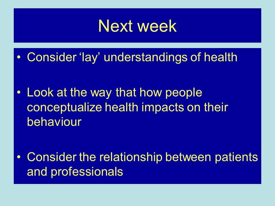 Next week Consider lay understandings of health Look at the way that how people conceptualize health impacts on their behaviour Consider the relationship between patients and professionals