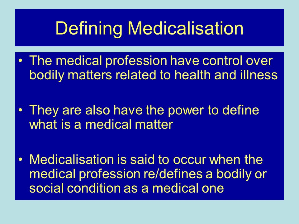 Defining Medicalisation The medical profession have control over bodily matters related to health and illness They are also have the power to define what is a medical matter Medicalisation is said to occur when the medical profession re/defines a bodily or social condition as a medical one
