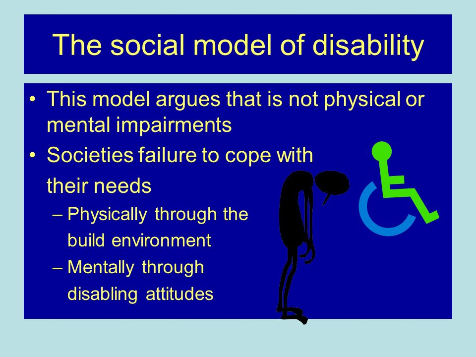 The social model of disability This model argues that is not physical or mental impairments Societies failure to cope with their needs –Physically thr