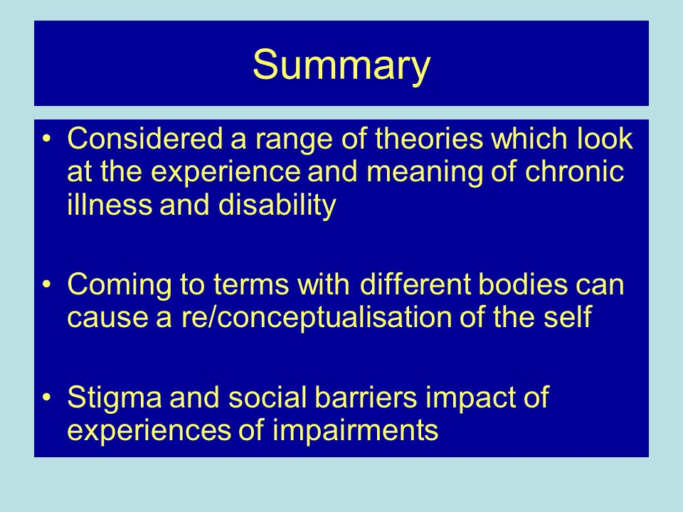 Summary Considered a range of theories which look at the experience and meaning of chronic illness and disability Coming to terms with different bodie