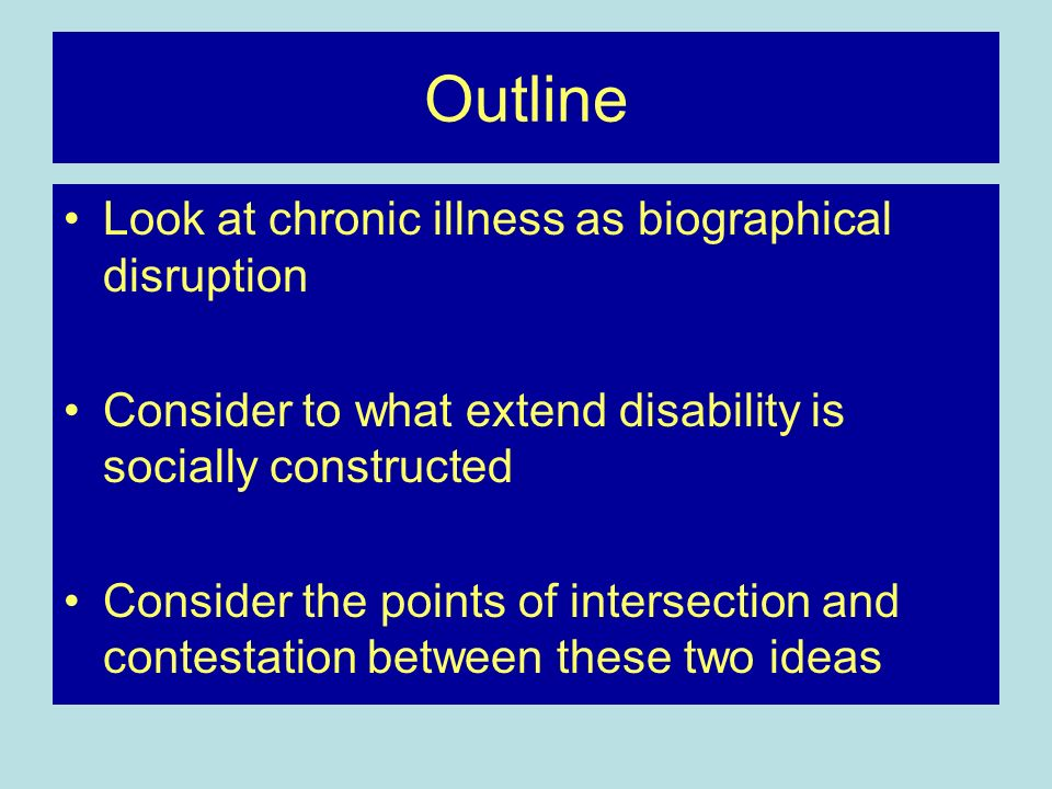 Outline Look at chronic illness as biographical disruption Consider to what extend disability is socially constructed Consider the points of intersect