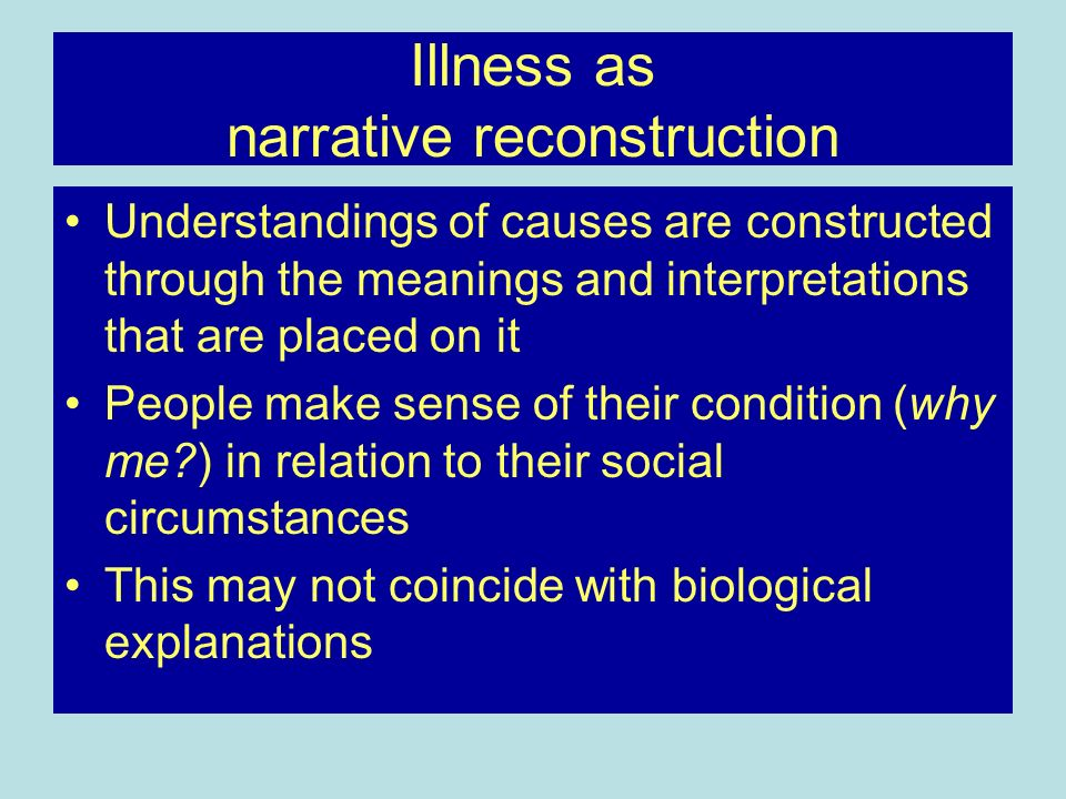 Illness as narrative reconstruction Understandings of causes are constructed through the meanings and interpretations that are placed on it People mak