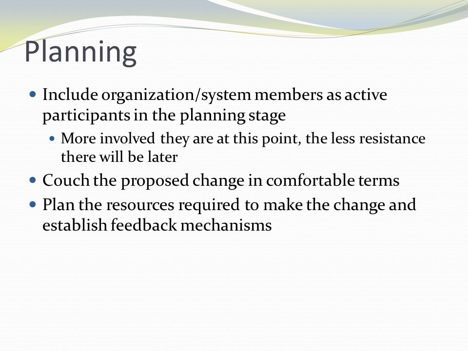 Implementation Plans are put into action Methods to change individuals Give information Motivate to change Methods to change groups Effectiveness in implementing organizational change is most likely when groups are composed of members who occupy closely related positions in the organization Participants should feel their input is valued and should be rewarded for their efforts