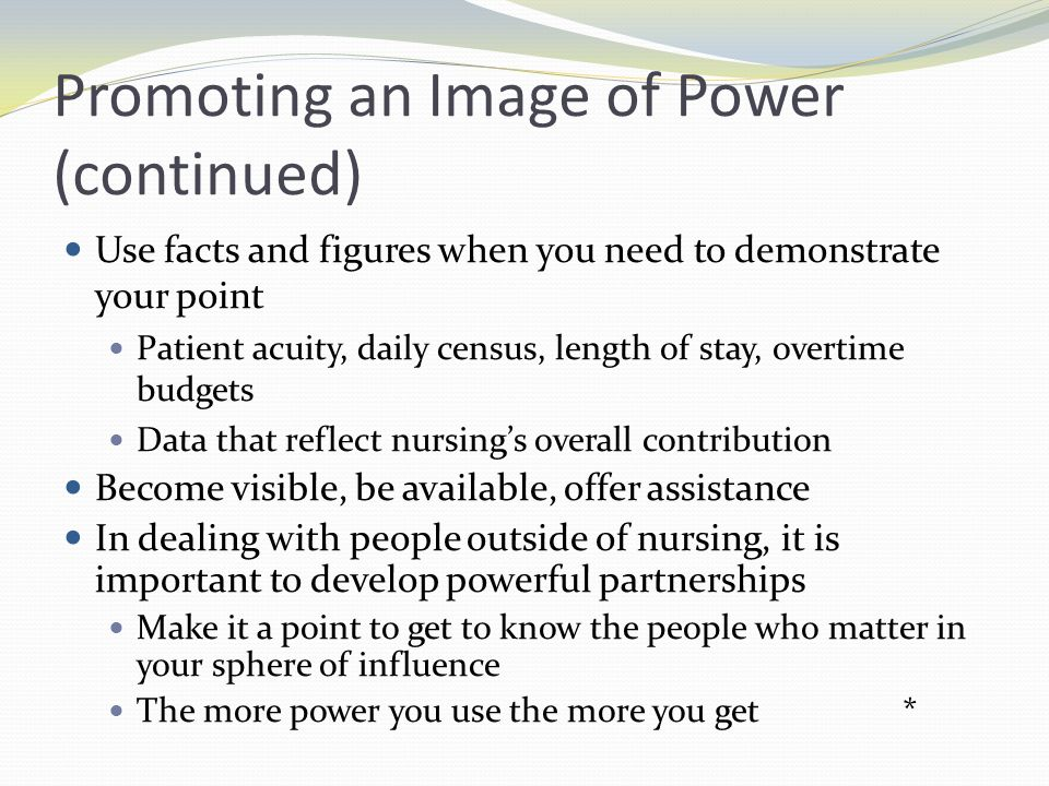Promoting an Image of Power (continued) Know who holds the power Identify key power brokers Develop a strategy for gaining access to power brokers Develop a keen sense of timing Use power appropriately to promote consensus in organizational goals Nursings goal is to ensure that identified markets have a clear understanding of what nursing is Nursing care often is seen as an indicator of an organizations overall quality