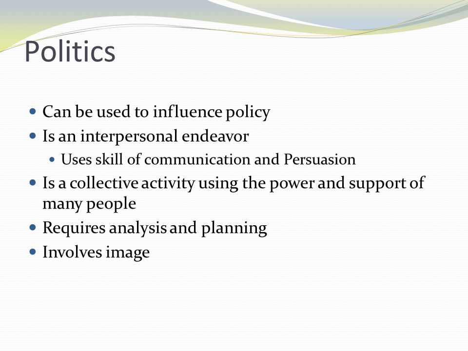 Policy and Political Action Policy The decisions that govern action Determine an organizations relationships, activities, and goals Result from political action Politics Art of influencing others to achieve a goal *