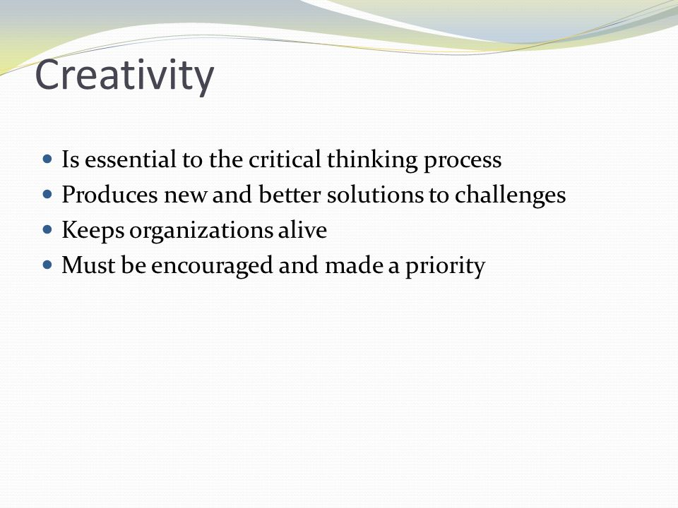Four Stages of Creativity Preparation Pick a specific task Gather relevant facts Challenge every detail Develop preferred solutions Implement improvements Incubation Allow as much time as possible to elapse before deciding on solutions Insight Verification