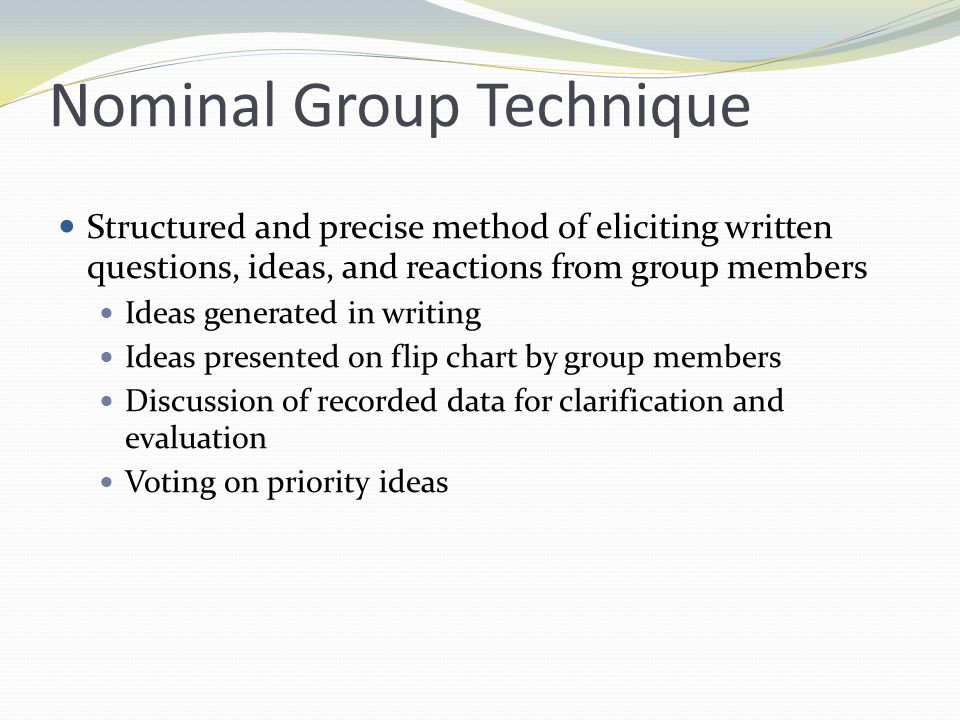 Delphi Technique Judgments on topic from participants who do not meet face to face Can rely on the input of experts widely dispersed geographically Useful when expert opinions are needed Minimizes the chances of more vocal members dominating discussion and allows independent evaluation of ideas