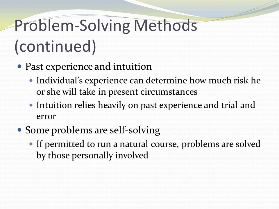 Advantages of Group Problem Solving Groups are more likely than individuals to try several approaches Groups may generate more complete, accurate, and less biased information than individuals When groups solve problems the likelihood of cooperation in implementation increases